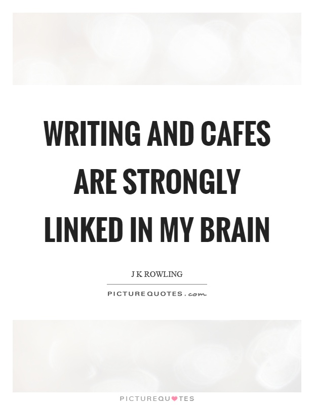 Writing and cafes are strongly linked in my brain Picture Quote #1