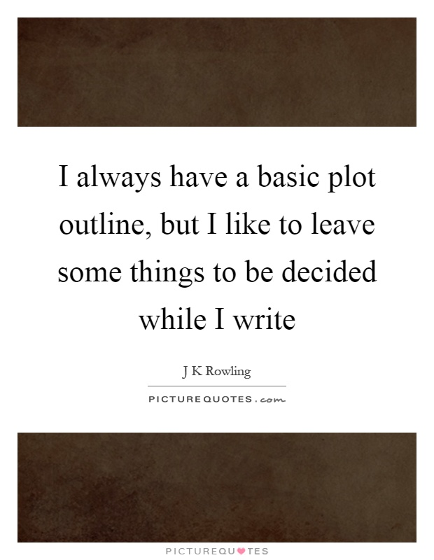 I always have a basic plot outline, but I like to leave some things to be decided while I write Picture Quote #1