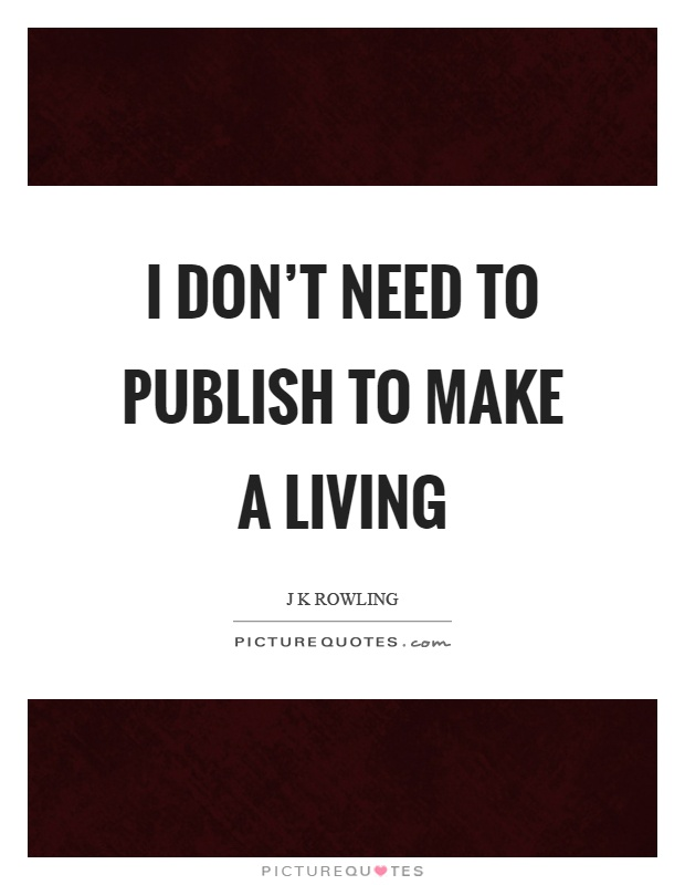 I don't need to publish to make a living Picture Quote #1