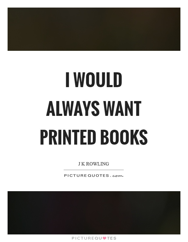 I would always want printed books Picture Quote #1
