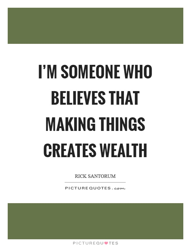 I'm someone who believes that making things creates wealth Picture Quote #1