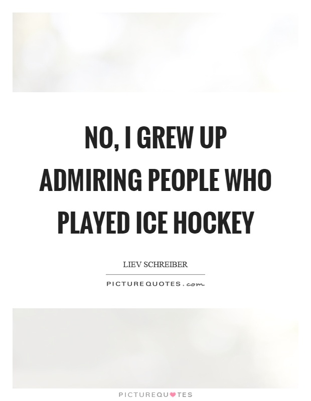 No, I grew up admiring people who played ice hockey Picture Quote #1