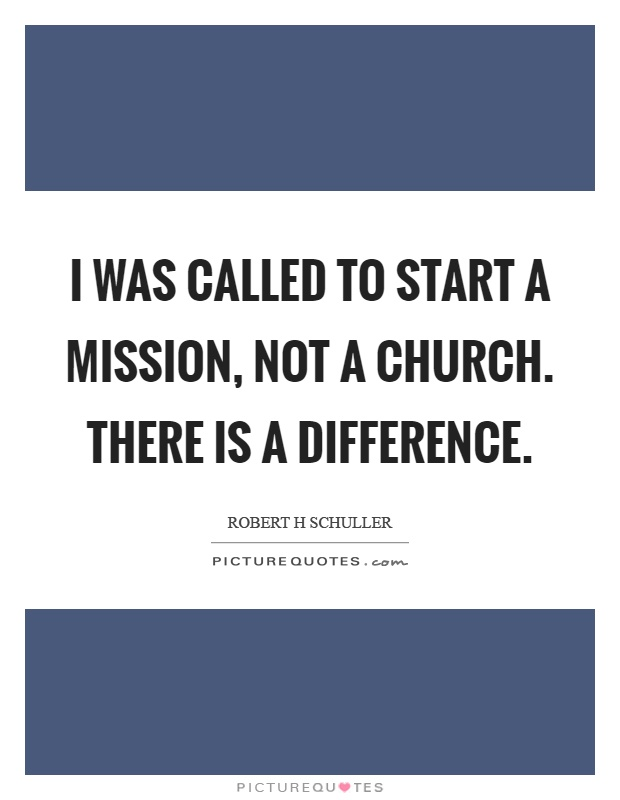 I was called to start a mission, not a church. There is a difference Picture Quote #1