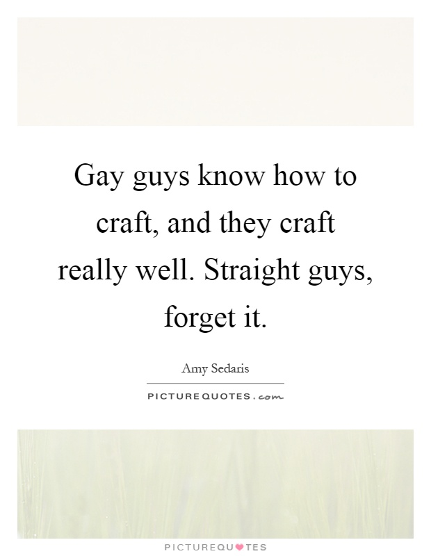 Gay guys know how to craft, and they craft really well. Straight guys, forget it Picture Quote #1