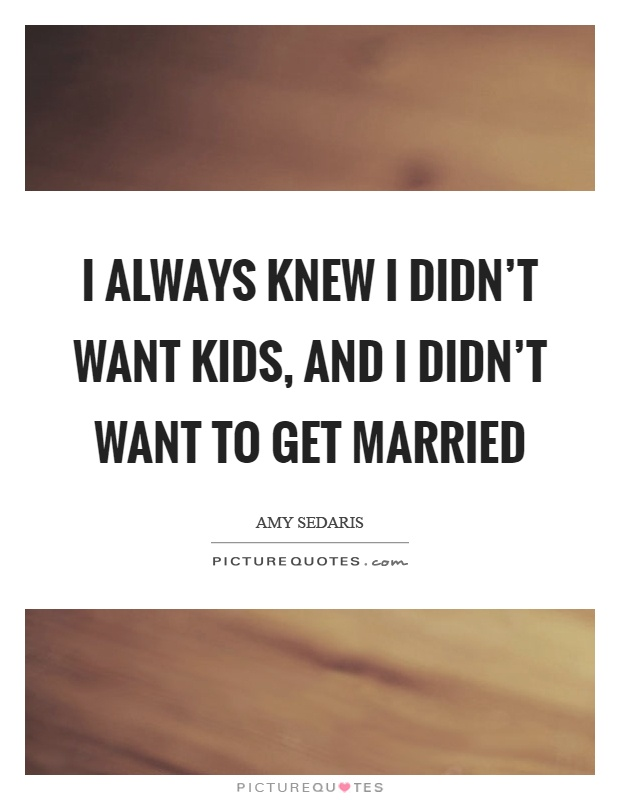 I always knew I didn't want kids, and I didn't want to get married Picture Quote #1