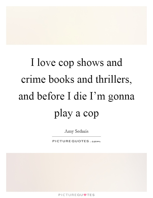 I love cop shows and crime books and thrillers, and before I die I'm gonna play a cop Picture Quote #1