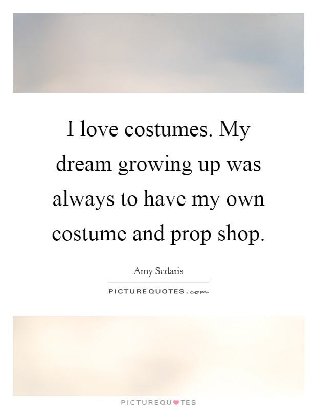 I love costumes. My dream growing up was always to have my own costume and prop shop Picture Quote #1