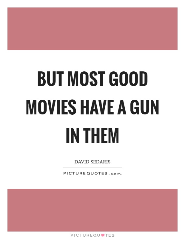 But most good movies have a gun in them Picture Quote #1