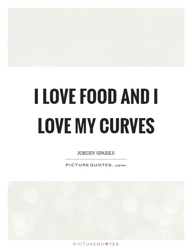 I love food and I love my curves Picture Quote #1
