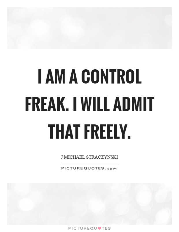 I am a control freak. I will admit that freely Picture Quote #1