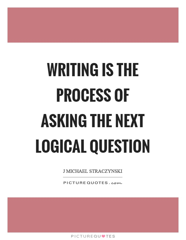 Writing is the process of asking the next logical question Picture Quote #1