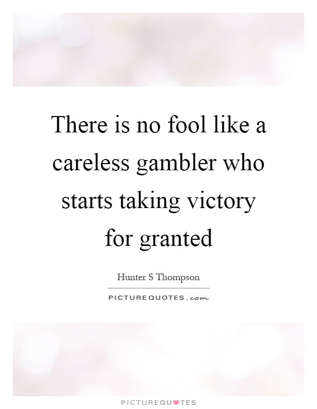 There is no fool like a careless gambler who starts taking victory for granted Picture Quote #1