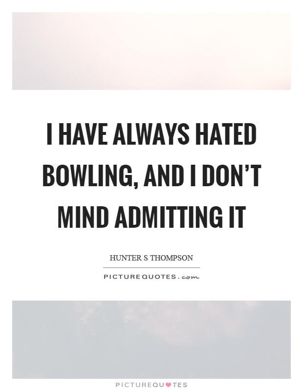 I have always hated bowling, and I don't mind admitting it Picture Quote #1
