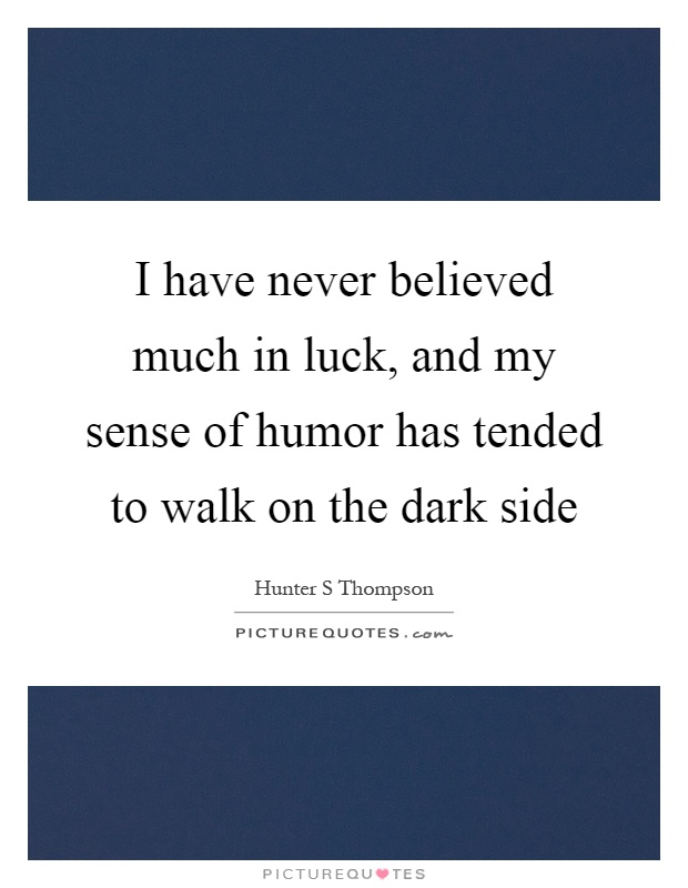 I have never believed much in luck, and my sense of humor has tended to walk on the dark side Picture Quote #1
