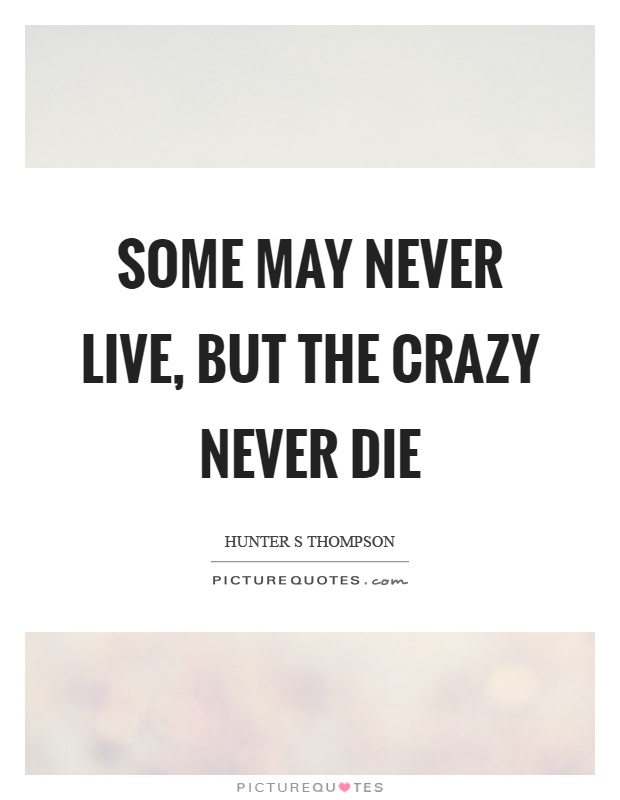 Some may never live, but the crazy never die Picture Quote #1