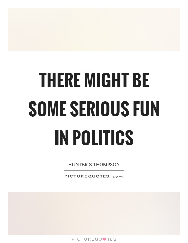 There might be some serious fun in politics Picture Quote #1