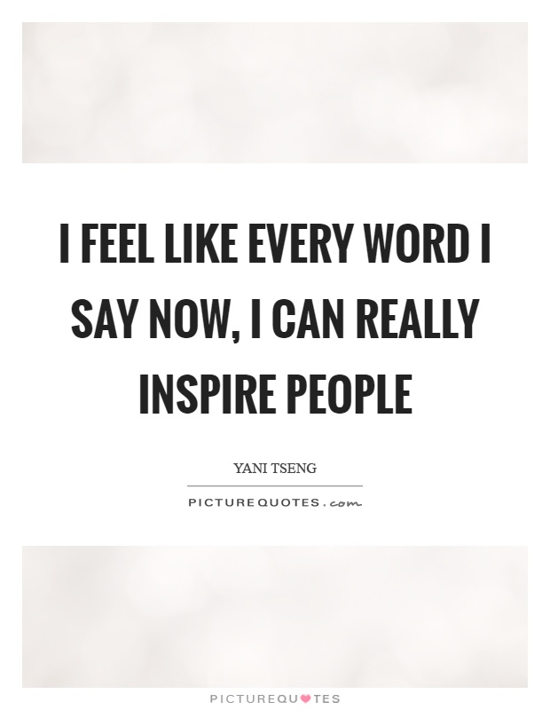 I feel like every word I say now, I can really inspire people Picture Quote #1