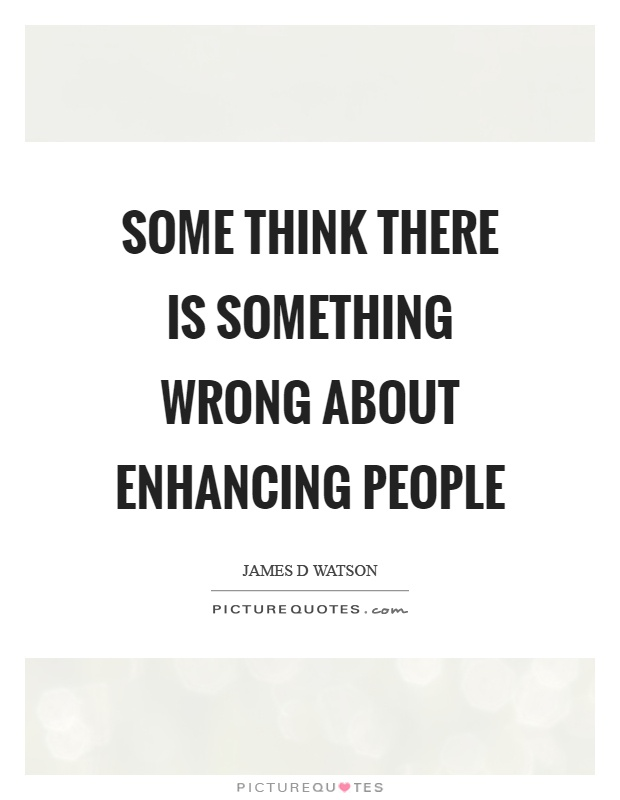 Some think there is something wrong about enhancing people Picture Quote #1