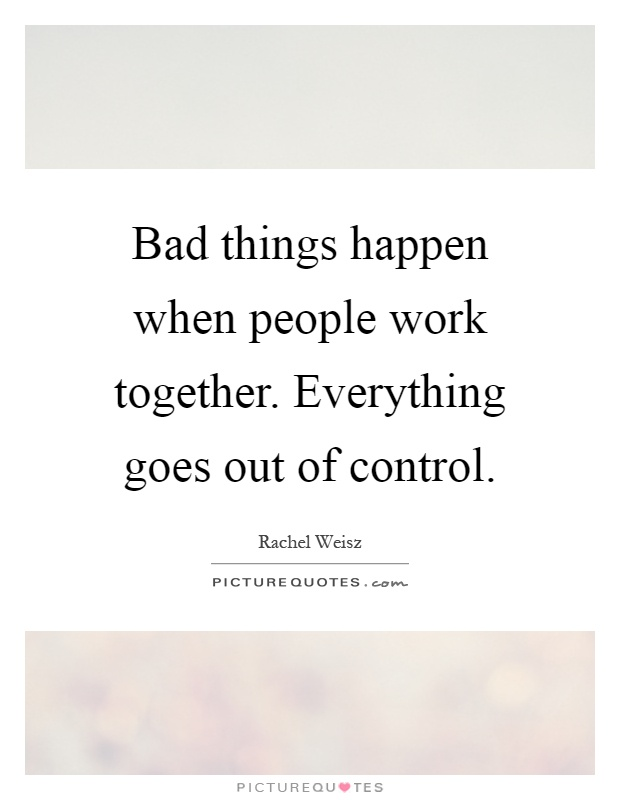 Bad things happen when people work together. Everything goes out of control Picture Quote #1