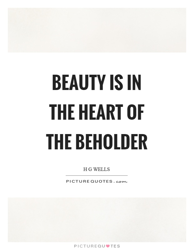 Beauty is in the heart of the beholder Picture Quote #1