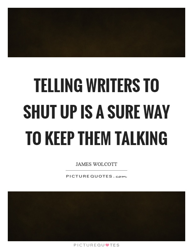 Telling writers to shut up is a sure way to keep them talking Picture Quote #1