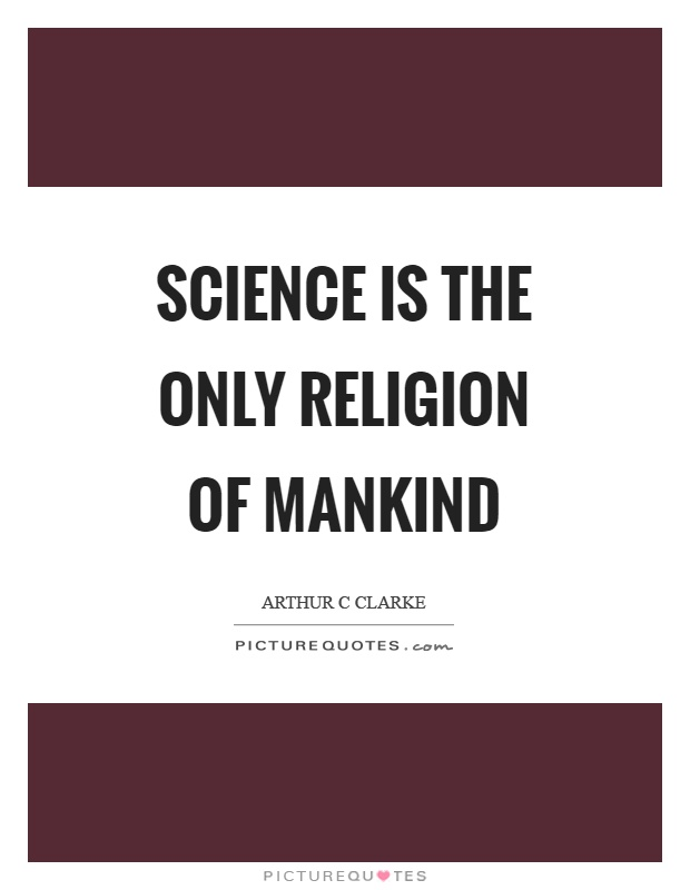 Science is the only religion of mankind Picture Quote #1