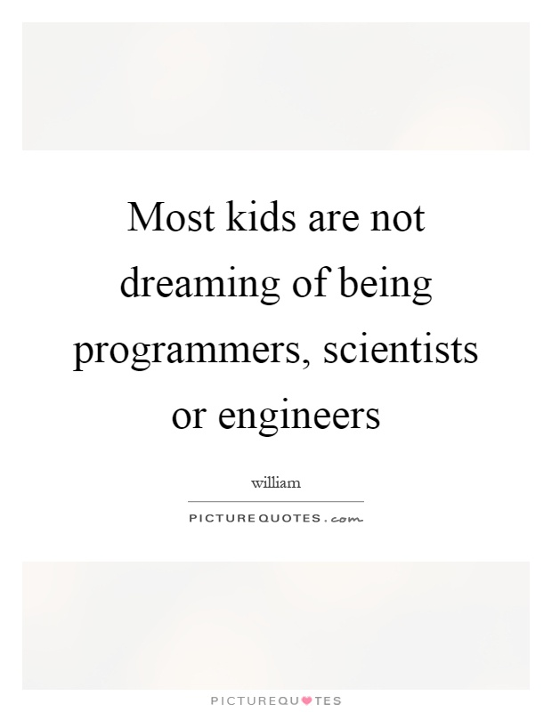 Most kids are not dreaming of being programmers, scientists or engineers Picture Quote #1