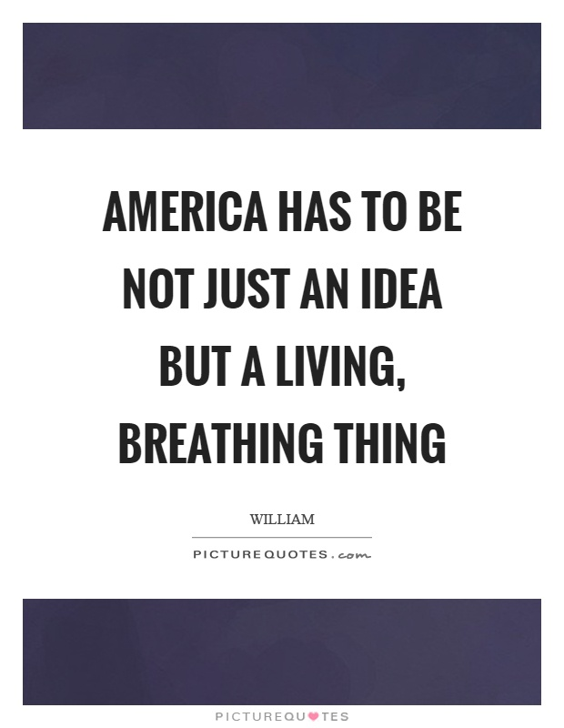 America has to be not just an idea but a living, breathing thing Picture Quote #1