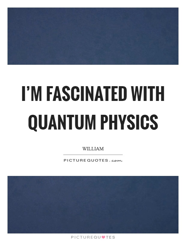 I'm fascinated with quantum physics Picture Quote #1