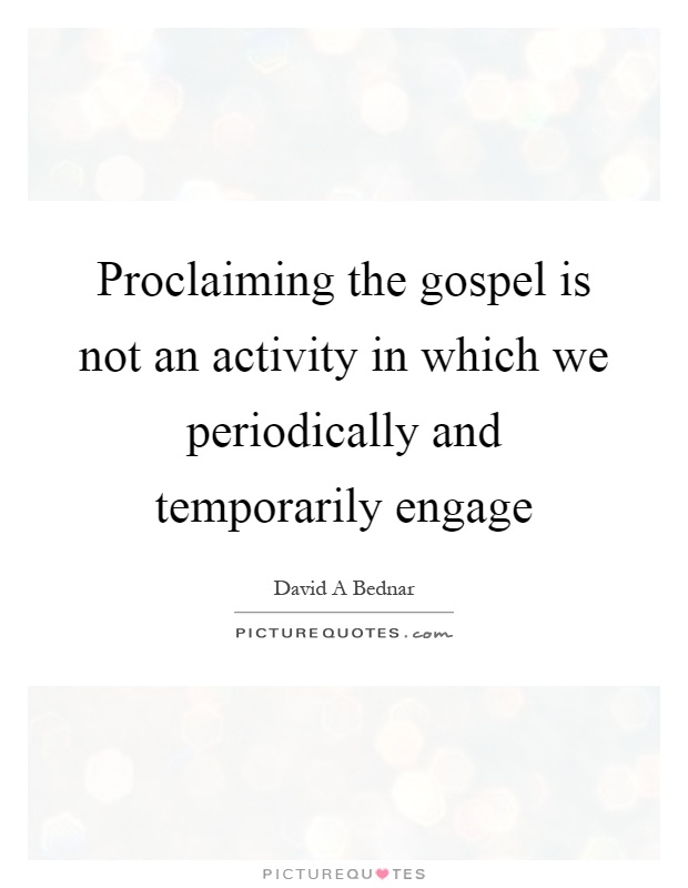 Proclaiming the gospel is not an activity in which we periodically and temporarily engage Picture Quote #1