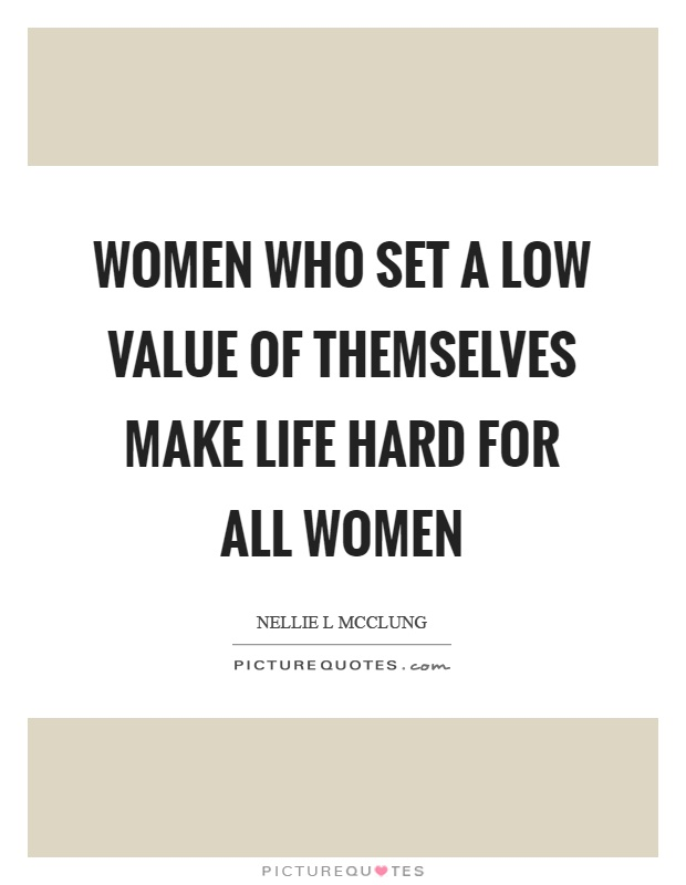 Women who set a low value of themselves make life hard for all women Picture Quote #1