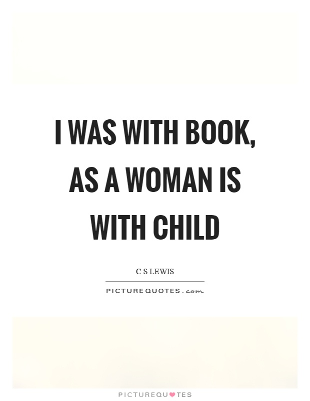 I was with book, as a woman is with child Picture Quote #1