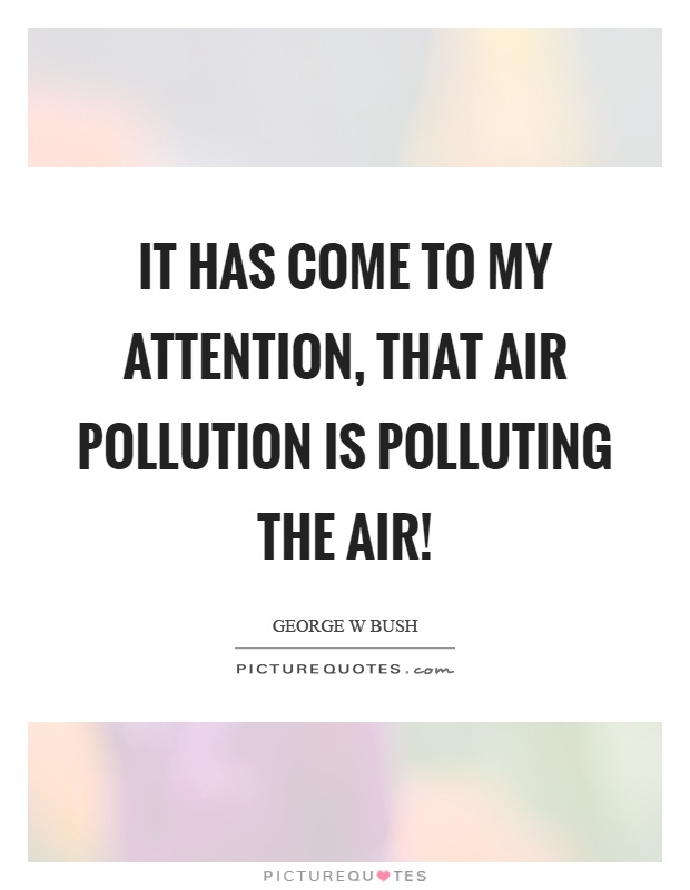 It has come to my attention, that air pollution is polluting the air! Picture Quote #1