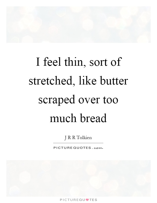 I feel thin, sort of stretched, like butter scraped over too much bread Picture Quote #1