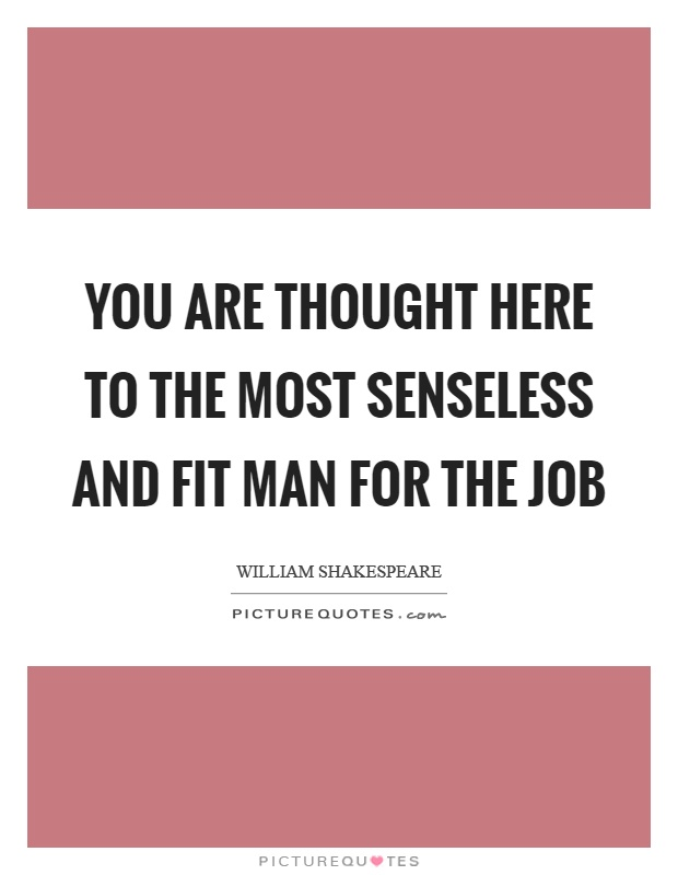 You are thought here to the most senseless and fit man for the job Picture Quote #1
