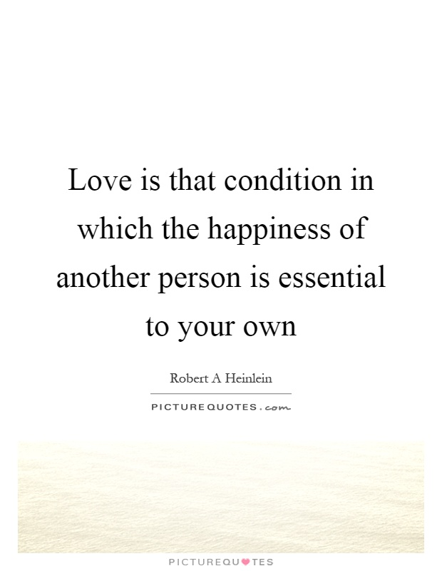 Love is that condition in which the happiness of another person is essential to your own Picture Quote #1