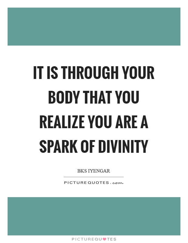 It is through your body that you realize you are a spark of divinity Picture Quote #1