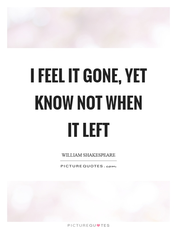 I feel it gone, yet know not when it left Picture Quote #1