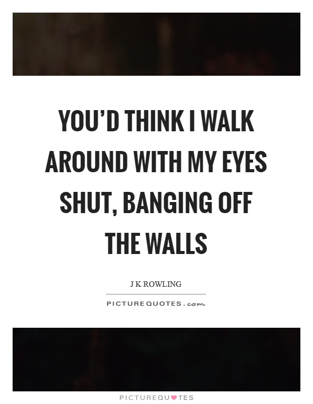 You'd think I walk around with my eyes shut, banging off the walls Picture Quote #1