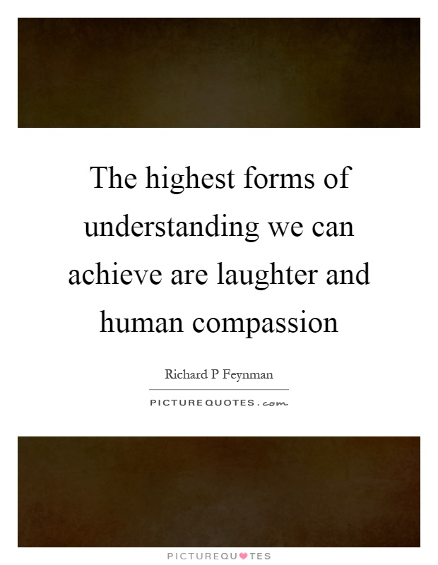 The highest forms of understanding we can achieve are laughter and human compassion Picture Quote #1