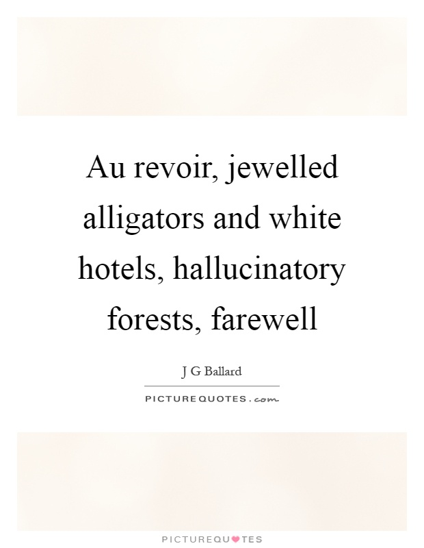 Au revoir, jewelled alligators and white hotels, hallucinatory forests, farewell Picture Quote #1