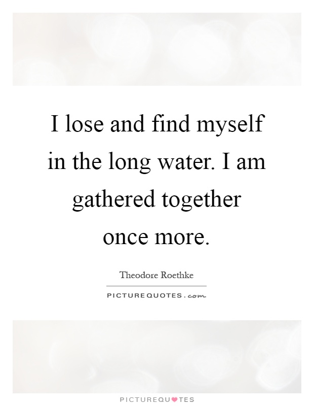 I lose and find myself in the long water. I am gathered together once more Picture Quote #1