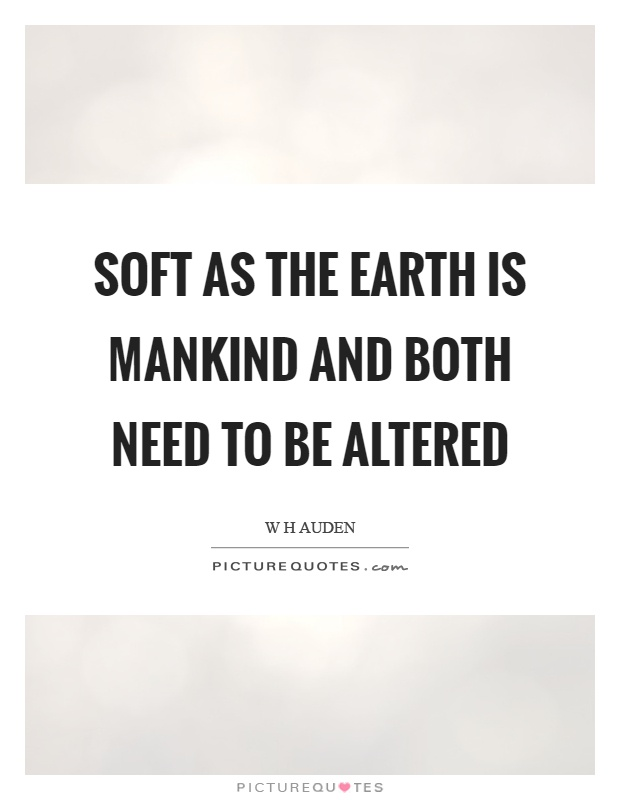 Soft as the earth is mankind and both need to be altered Picture Quote #1