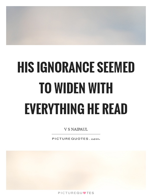 His ignorance seemed to widen with everything he read Picture Quote #1