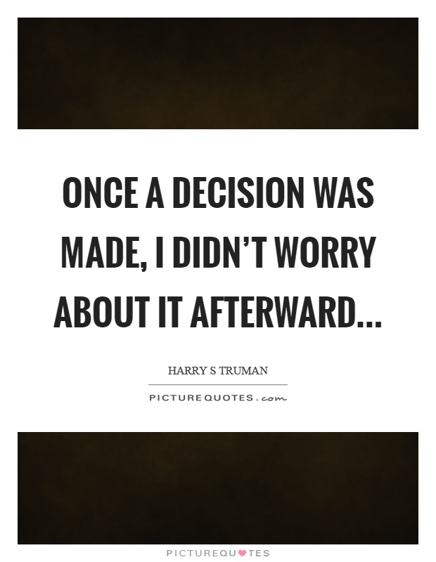 Once a decision was made, I didn't worry about it afterward Picture Quote #1