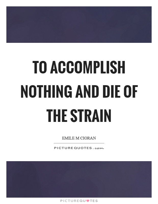 To accomplish nothing and die of the strain Picture Quote #1