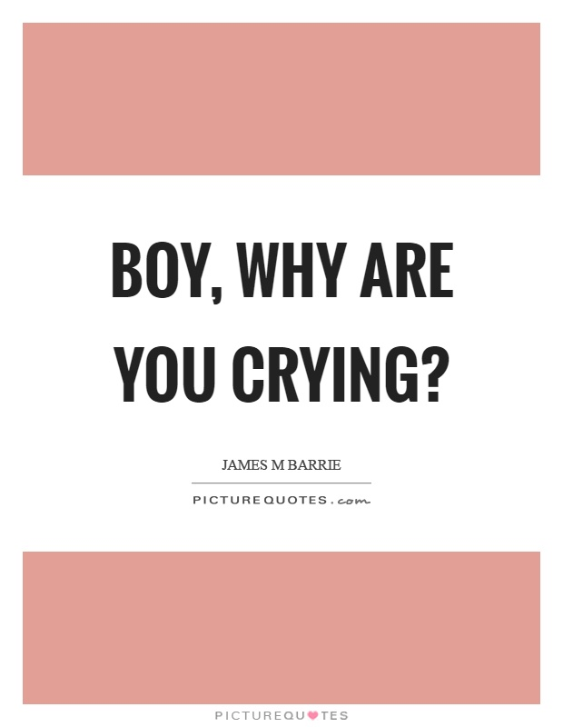Boy, why are you crying? Picture Quote #1