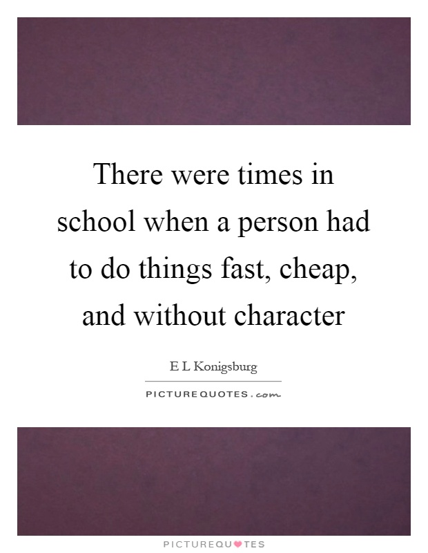 There were times in school when a person had to do things fast, cheap, and without character Picture Quote #1