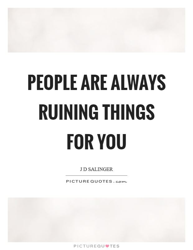 People are always ruining things for you Picture Quote #1