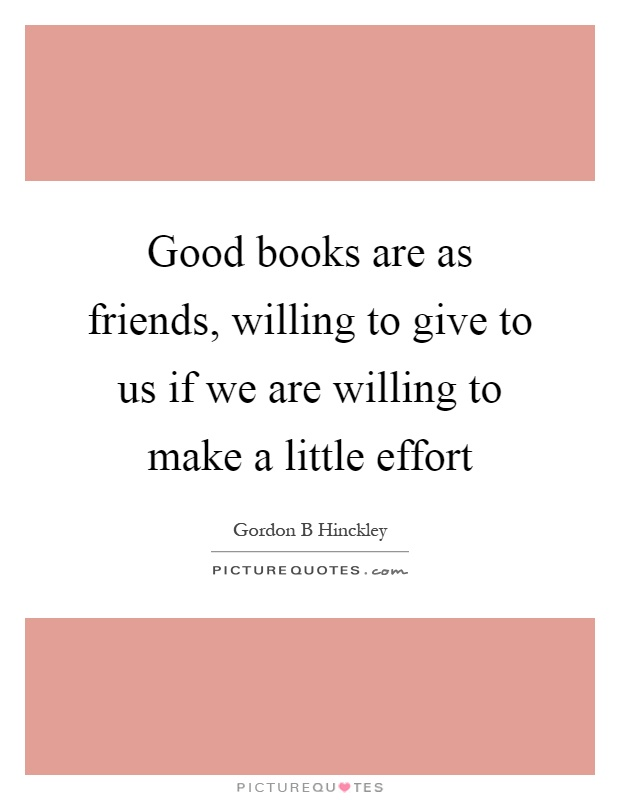 Good books are as friends, willing to give to us if we are willing to make a little effort Picture Quote #1
